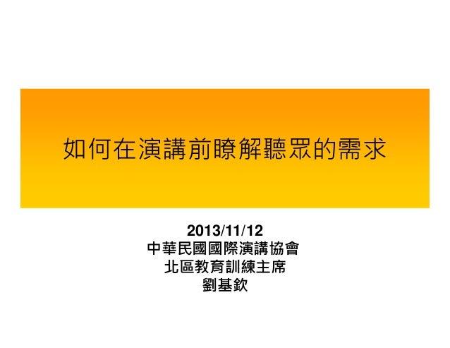 如何在演講前瞭解聽眾的需求 2013/11/12 中華民國國際演講協會 北區教育訓練主席 劉基欽