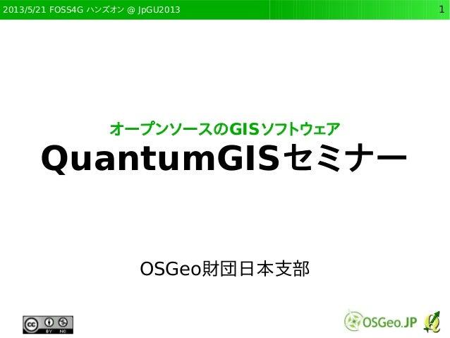 2013/5/21 FOSS4G ハンズオン @ JpGU2013 1オープンソースのGISソフトウェアQuantumGISセミナーOSGeo財団日本支部
