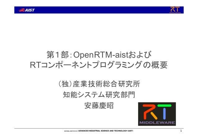 第1部:OpenRTM-aistおよびRTコンポーネントプログラミングの概要(独)産業技術総合研究所知能システム研究部門安藤慶昭1