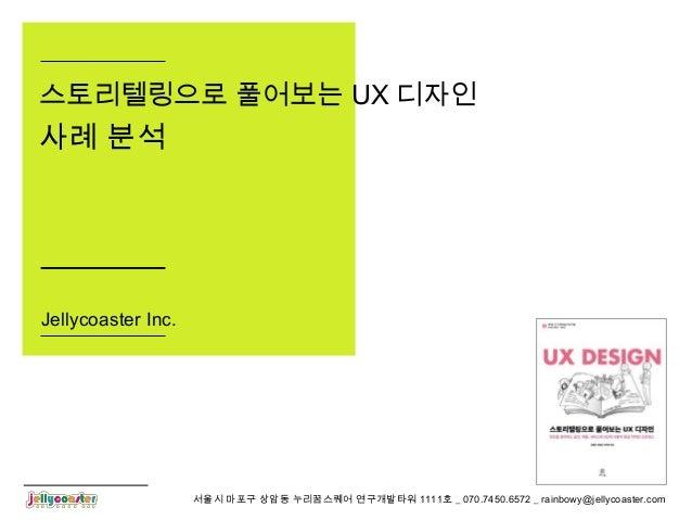 서울시 마포구 상암동 누리꿈스퀘어 연구개발타워 1111호 _ 070.7450.6572 _ rainbowy@jellycoaster.com스토리텔링으로 풀어보는 UX 디자인사례 분석Jellycoaster Inc.