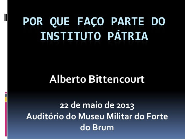 POR QUE FAÇO PARTE DOINSTITUTO PÁTRIAAlberto Bittencourt22 de maio de 2013Auditório do Museu Militar do Fortedo Brum