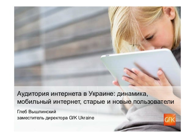 Аудитория интернета в Украине: динамика,мобильный интернет, старые и новые пользователиГлеб Вышлинскийзаместитель директор...