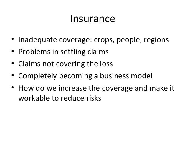 Insurance• Inadequate coverage: crops, people, regions• Problems in settling claims• Claims not covering the loss• Complet...