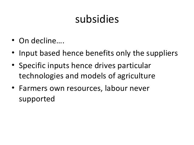 subsidies• On decline….• Input based hence benefits only the suppliers• Specific inputs hence drives particulartechnologie...
