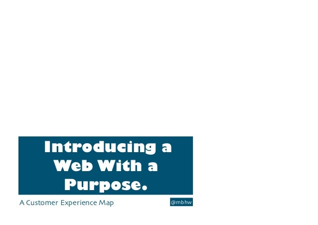 Introducing aWeb With aPurpose.A Customer Experience Map @mbhw