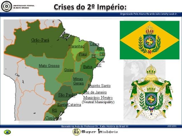 Organizado Pelo Aluno Ricardo Julio Jatahy Laub Jr.2013/01Baseado na Aula do Professor Dr. Kadu História do Brasil III