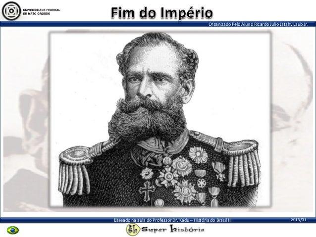 Organizado Pelo Aluno Ricardo Julio Jatahy Laub Jr.2013/01Baseado na aula do Professor Dr. Kadu – História do Brasil III