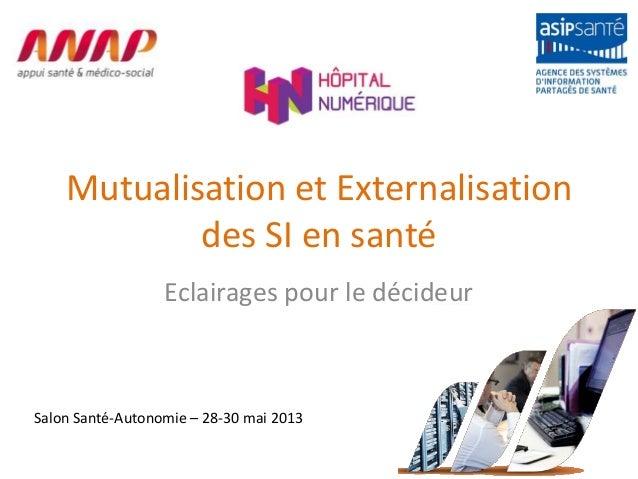 Mutualisation et Externalisationdes SI en santéEclairages pour le décideurSalon Santé-Autonomie – 28-30 mai 2013