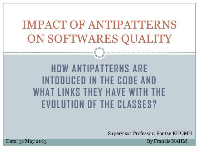 IMPACT OF ANTIPATTERNS ON SOFTWARES QUALITY HOW ANTIPATTERNS ARE INTODUCED IN THE CODE AND WHAT LINKS THEY HAVE WITH THE E...