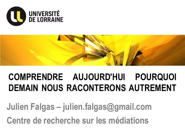 COMPRENDRE AUJOURD'HUI POURQUOI DEMAIN NOUS RACONTERONS AUTREMENT Julien Falgas – julien.falgas@gmail.com Centre de recher...