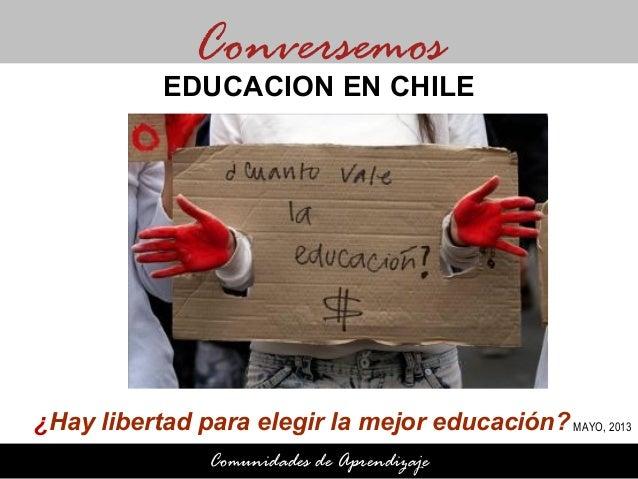 ¿Hay libertad para elegir la mejor educación?ConversemosComunidades de AprendizajeEDUCACION EN CHILEMAYO, 2013