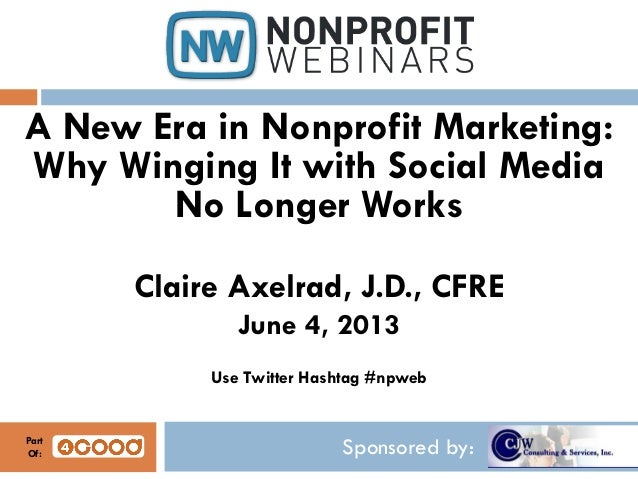 Sponsored by:A New Era in Nonprofit Marketing:Why Winging It with Social MediaNo Longer WorksClaire Axelrad, J.D., CFREJun...