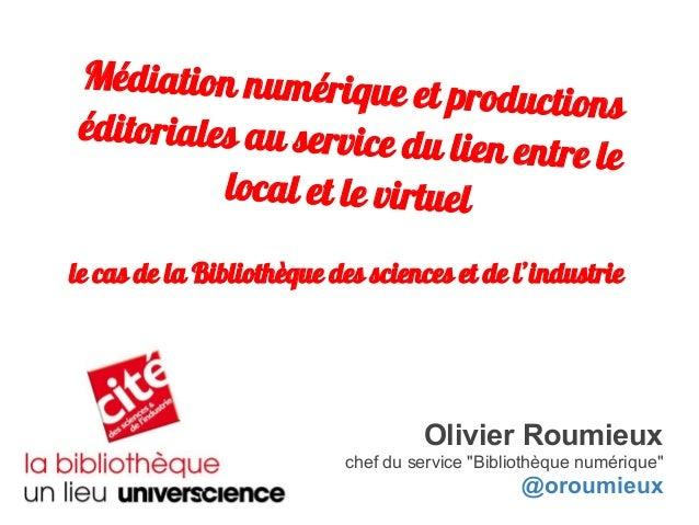 Médiation numérique et productions éditoriales au service du lien entre le local et le virtuel Olivier Roumieux chef du se...