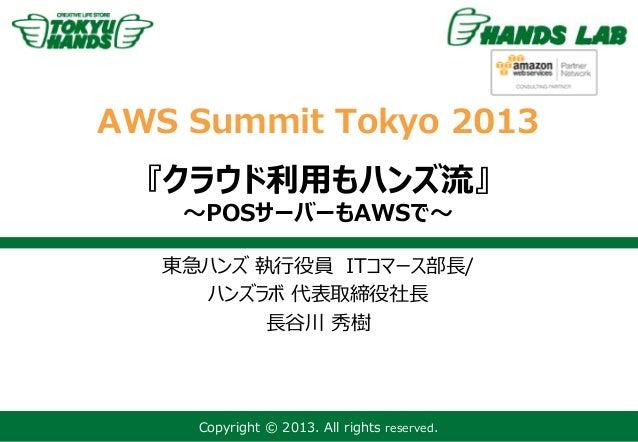 Copyright © 2013. All rights reserved.AWS Summit Tokyo 2013『クラウド利用もハンズ流』~POSサーバーもAWSで~東急ハンズ 執行役員 ITコマース部長/ハンズラボ 代表取締役社長長谷川...