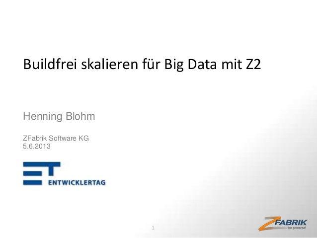 Buildfrei skalieren für Big Data mit Z2 Henning Blohm ZFabrik Software KG 5.6.2013  1