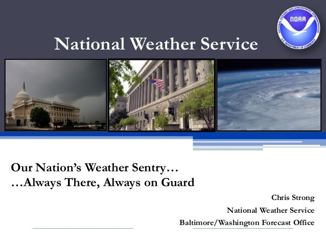National Weather ServiceOur Nation's Weather Sentry……Always There, Always on GuardChris StrongNational Weather ServiceBalt...