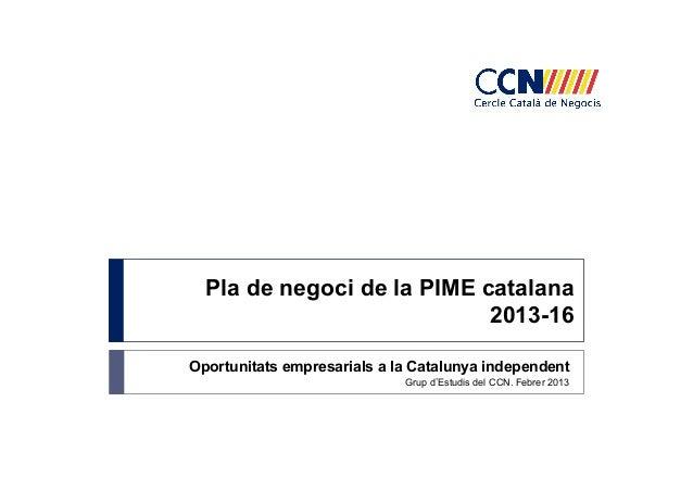 Pla de negoci de la PIME catalana 2013-16 Oportunitats empresarials a la Catalunya independent Grup d Estudis del CCN. Feb...