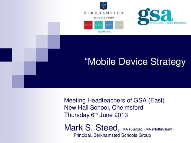 """""""Mobile Device StrategyMeeting Headteachers of GSA (East)New Hall School, ChelmsfordThursday 6th June 2013Mark S. Steed, M..."""