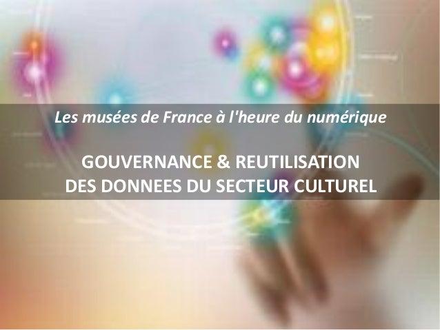 Les musées de France à lheure du numériqueGOUVERNANCE & REUTILISATIONDES DONNEES DU SECTEUR CULTUREL