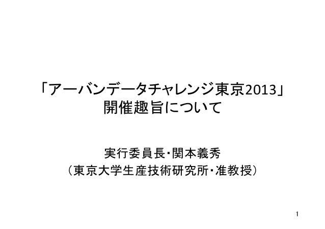 「アーバンデータチャレンジ東京2013」 開催趣旨について実行委員長・関本義秀 (東京大学生産技術研究所・准教授)1