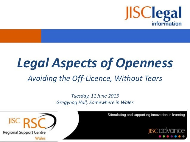 Legal Aspects of OpennessAvoiding the Off-Licence, Without TearsTuesday, 11 June 2013Gregynog Hall, Somewhere in Wales