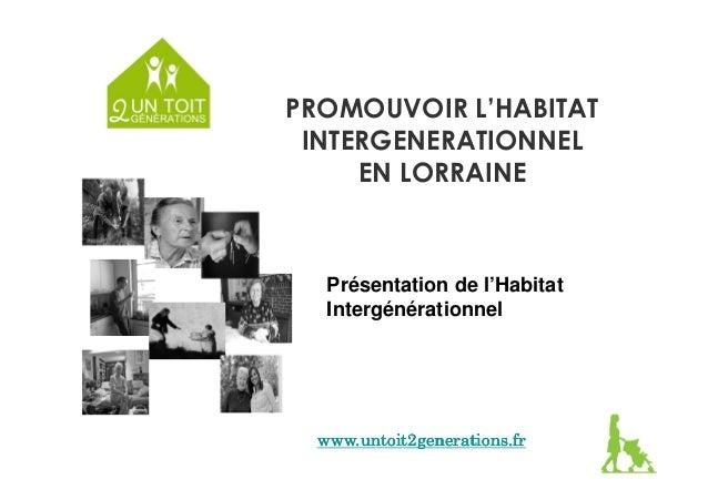 PROMOUVOIR L'HABITAT  INTERGENERATIONNEL  EN LORRAINE  Présentation de l'Habitat  Intergénérationnel  www.untoit2generatio...