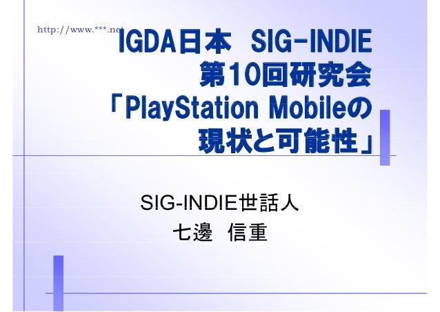 http://www.***.netIGDA日本 SIG INDIEIGDA日本 SIG-INDIE第10回研究会第10回研究会「PlayStation Mobileの「PlayStation Mobileの現状と可能性」現状と可能性」SIG-...