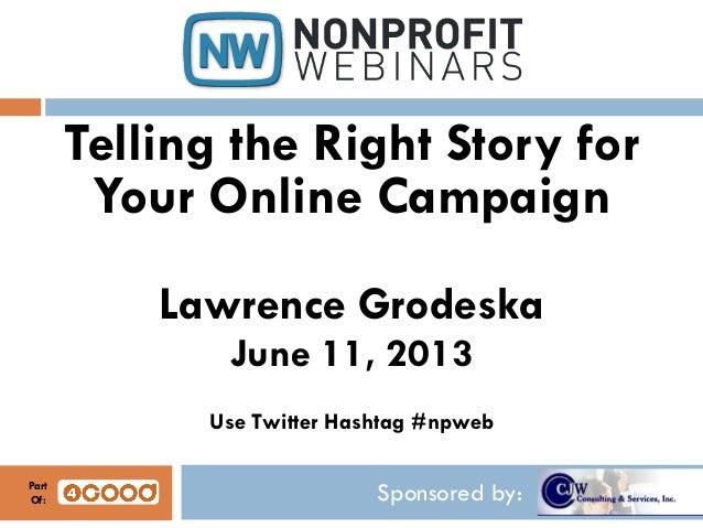 Sponsored by:Telling the Right Story forYour Online CampaignLawrence GrodeskaJune 11, 2013Use Twitter Hashtag #npwebPartOf: