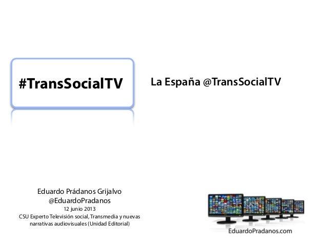 #TransSocialTV  Eduardo Prádanos Grijalvo @EduardoPradanos 12 junio 2013 CSU Experto Televisión social, Transmedia y nueva...