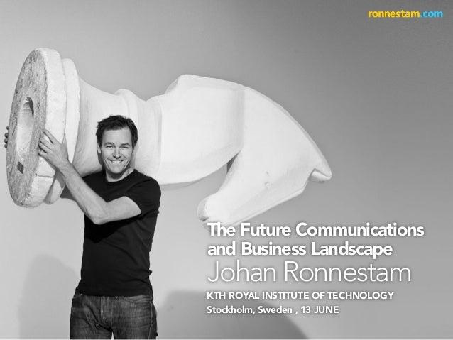 KTH ROYAL INSTITUTE OF TECHNOLOGYStockholm, Sweden , 13 JUNEThe Future Communicationsand Business LandscapeJohan Ronnestam