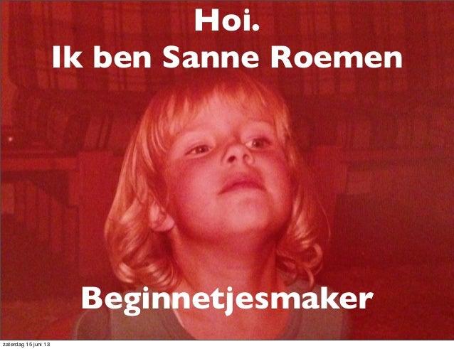 Hoi.Ik ben Sanne RoemenBeginnetjesmakerzaterdag 15 juni 13