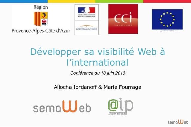 Développer sa visibilité Web à l'international Conférence du 18 juin 2013 Aliocha Iordanoff & Marie Fourrage