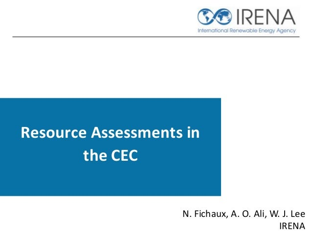 Resource Assessments in the CEC N. Fichaux, A. O. Ali, W. J. Lee IRENA