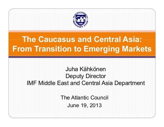 The Caucasus and Central Asia: From Transition to Emerging Markets Juha Kähkönen Deputy Director IMF Middle East and Centr...