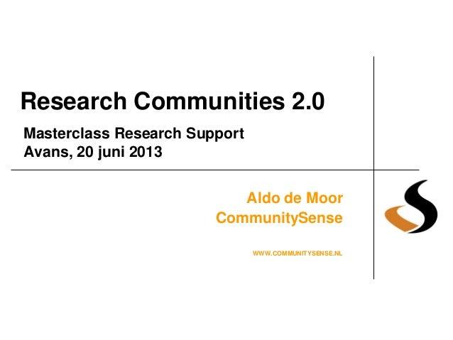 Research Communities 2.0 Aldo de Moor CommunitySense WWW.COMMUNITYSENSE.NL Masterclass Research Support Avans, 20 juni 2013