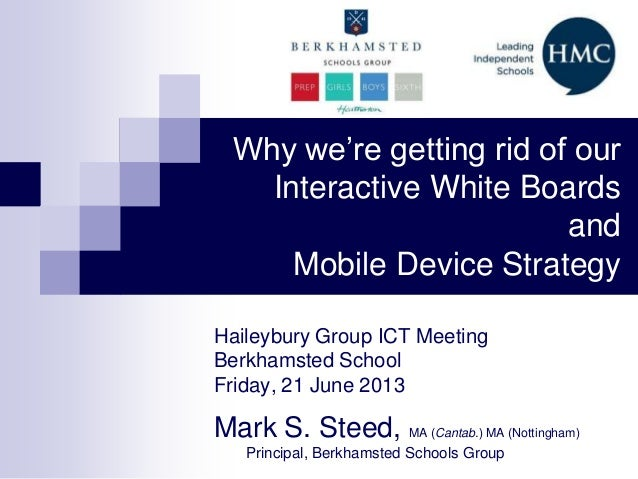 Why we're getting rid of ourInteractive White BoardsandMobile Device StrategyHaileybury Group ICT MeetingBerkhamsted Schoo...