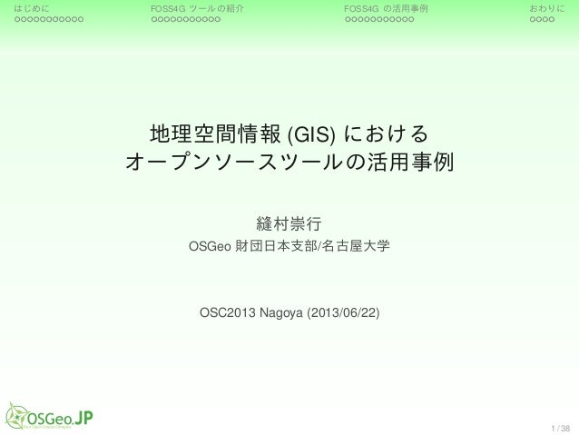 はじめに FOSS4G ツールの紹介 FOSS4G の活用事例 おわりに地理空間情報 (GIS) におけるオープンソースツールの活用事例縫村崇行OSGeo 財団日本支部/名古屋大学OSC2013 Nagoya (2013/06/22)1 / 38