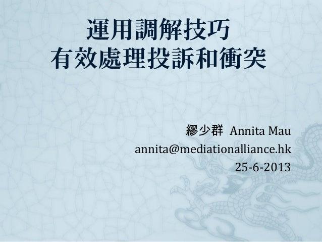 運用調解技巧 有效處理投訴和衝突 繆少群 Annita Mau annita@mediationalliance.hk 25-6-2013