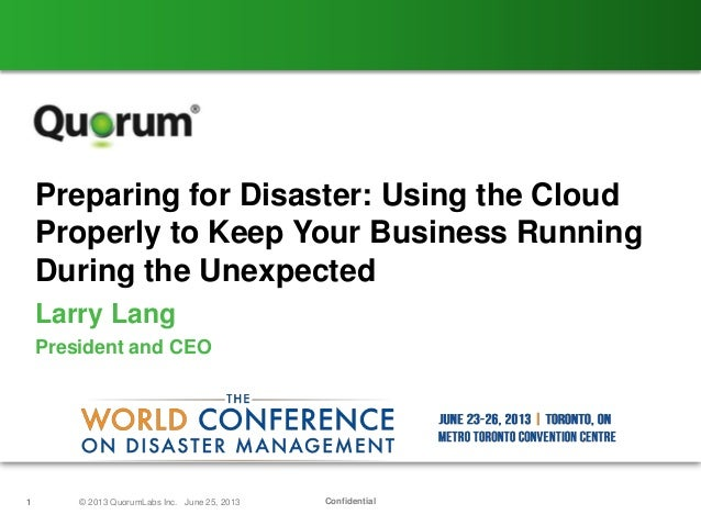 Confidential1 © 2013 QuorumLabs Inc. June 25, 2013Preparing for Disaster: Using the CloudProperly to Keep Your Business Ru...