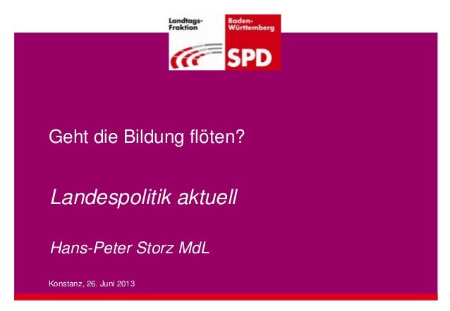 Geht die Bildung flöten? Landespolitik aktuell Hans-Peter Storz MdL Konstanz, 26. Juni 2013