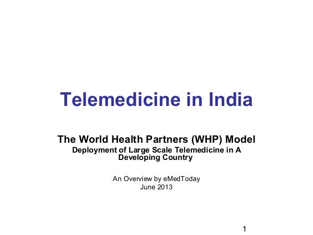 1 Telemedicine in India The World Health Partners (WHP) Model Deployment of Large Scale Telemedicine in A Developing Count...