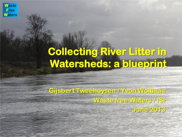 Collecting River Litter in Watersheds: a blueprint Gijsbert Tweehuysen / Yvon Wolthuis Waste free Waters / ISI June 2013