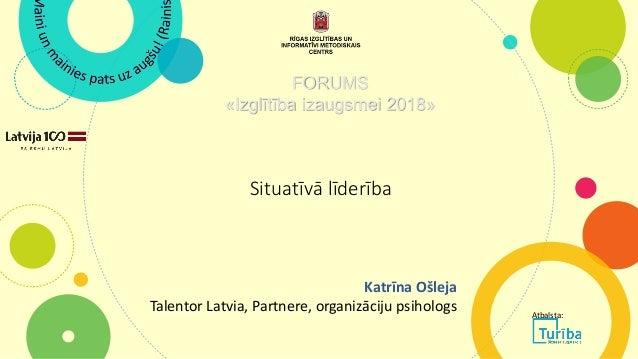 Situatīvā līderība FORUMS «Izglītība izaugsmei 2018» Katrīna Ošleja Talentor Latvia, Partnere, organizāciju psihologs Atba...