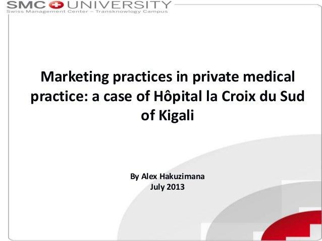 Marketing practices in private medical practice: a case of Hôpital la Croix du Sud of Kigali  By Alex Hakuzimana July 2013