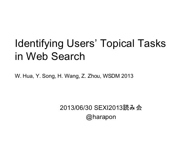 Identifying Users' Topical Tasks in Web Search W. Hua, Y. Song, H. Wang, Z. Zhou, WSDM 2013 2013/06/30 SEXI2013読み会 @harapon