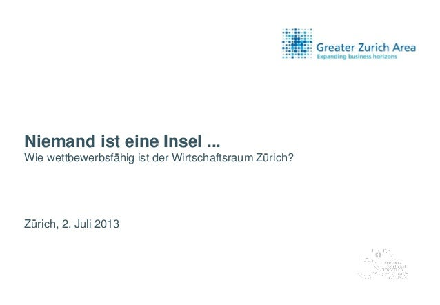Niemand ist eine Insel ... Wie wettbewerbsfähig ist der Wirtschaftsraum Zürich? Zürich, 2. Juli 2013