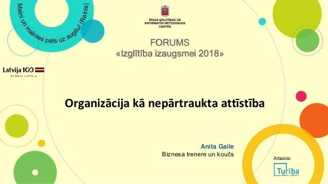 Organizācija kā nepārtraukta attīstība FORUMS «Izglītība izaugsmei 2018» Anita Gaile Biznesa trenere un koučs Atbalsta:
