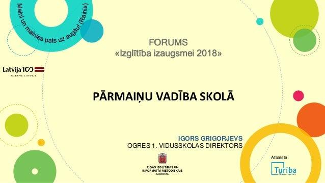 PĀRMAIŅU VADĪBA SKOLĀ FORUMS «Izglītība izaugsmei 2018» IGORS GRIGORJEVS OGRES 1. VIDUSSKOLAS DIREKTORS Atbalsta: