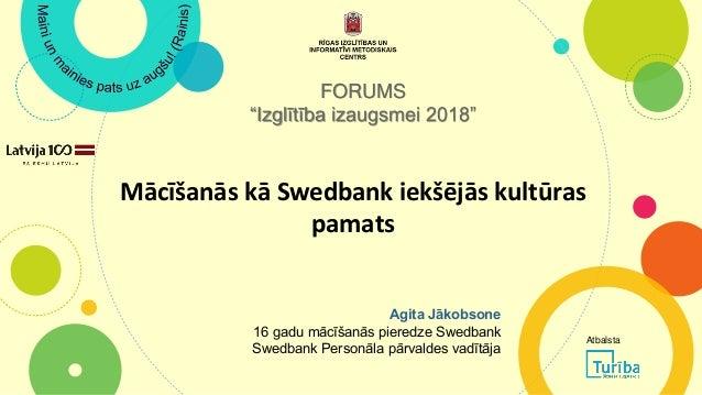 """Mācīšanās kā Swedbank iekšējās kultūras pamats FORUMS """"Izglītība izaugsmei 2018"""" Agita Jākobsone 16 gadu mācīšanās pieredz..."""
