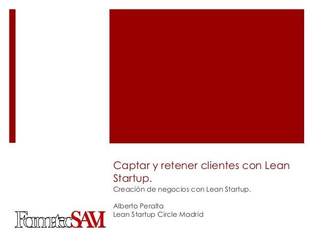 Captar y retener clientes con LeanStartup.Creación de negocios con Lean Startup.Alberto PeraltaLean Startup Circle Madrid